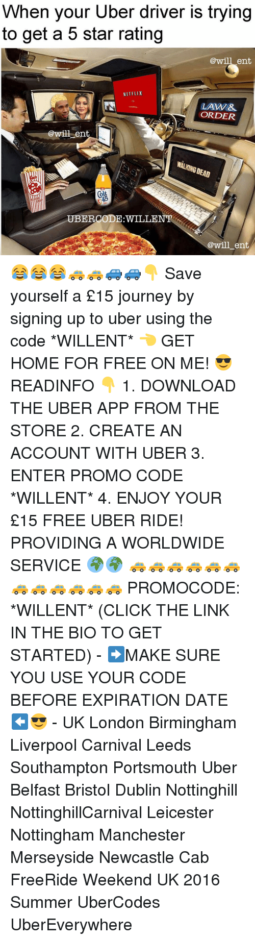 Journey, Memes, and Uber: When your Uber driver is trying  to get a 5 star rating  @will ent  NETFLIX  LAW&  Loading..  ORDER  @will ent  ELICO  @will ent 😂😂😂🚕🚕🚙🚙👇 Save yourself a £15 journey by signing up to uber using the code *WILLENT* 👈 GET HOME FOR FREE ON ME! 😎 READINFO 👇 1. DOWNLOAD THE UBER APP FROM THE STORE 2. CREATE AN ACCOUNT WITH UBER 3. ENTER PROMO CODE *WILLENT* 4. ENJOY YOUR £15 FREE UBER RIDE! PROVIDING A WORLDWIDE SERVICE 🌍🌍 🚕🚕🚕🚕🚕🚕🚕🚕🚕🚕🚕🚕 PROMOCODE: *WILLENT* (CLICK THE LINK IN THE BIO TO GET STARTED) - ➡️MAKE SURE YOU USE YOUR CODE BEFORE EXPIRATION DATE ⬅️😎 - UK London Birmingham Liverpool Carnival Leeds Southampton Portsmouth Uber Belfast Bristol Dublin Nottinghill NottinghillCarnival Leicester Nottingham Manchester Merseyside Newcastle Cab FreeRide Weekend UK 2016 Summer UberCodes UberEverywhere