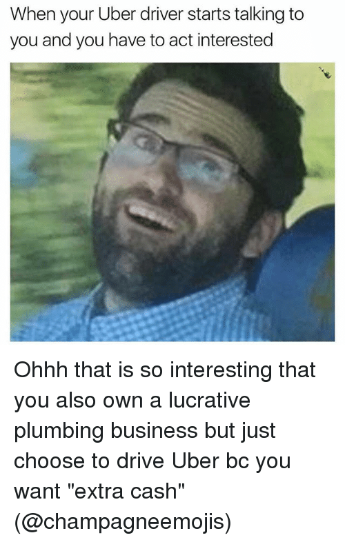 "Funny, Uber, and Business: When your Uber driver starts talking to  you and you have to act interested Ohhh that is so interesting that you also own a lucrative plumbing business but just choose to drive Uber bc you want ""extra cash"" (@champagneemojis)"