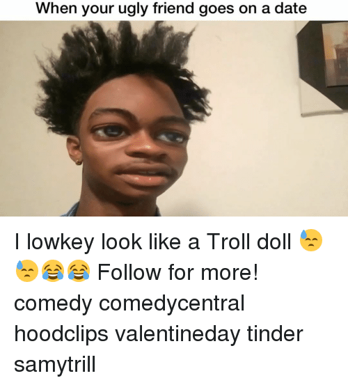 when your ugly friend goes on a date i lowkey 14504897 🔥 25 best memes about troll doll troll doll memes