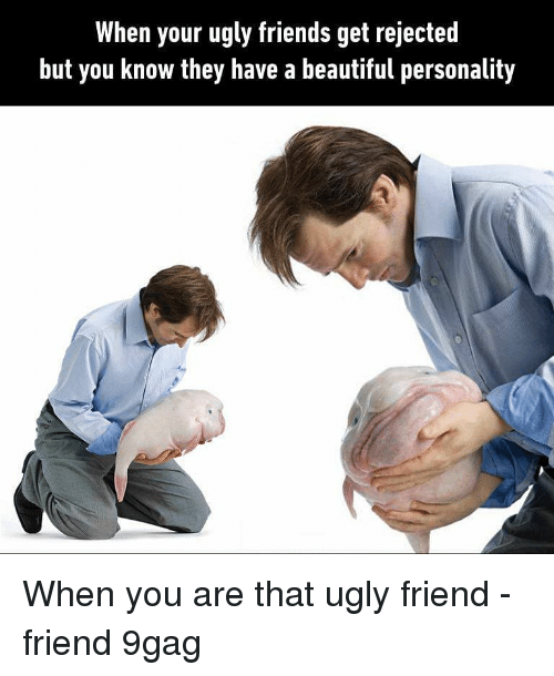 9gag, Beautiful, and Friends: When your ugly friends get rejected  but you know they have a beautiful personality When you are that ugly friend - friend 9gag