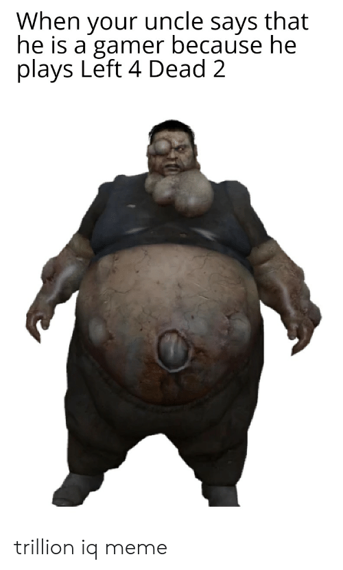 left 4 dead: When your uncle says that  he is a gamer because he  plays Left 4 Dead 2 trillion iq meme