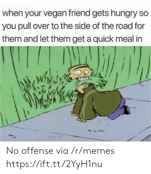 to-the-side: when your vegan friend gets hungry so  you pull over to the side of the road for  them and let them get a quick meal in No offense via /r/memes https://ift.tt/2YyH1nu