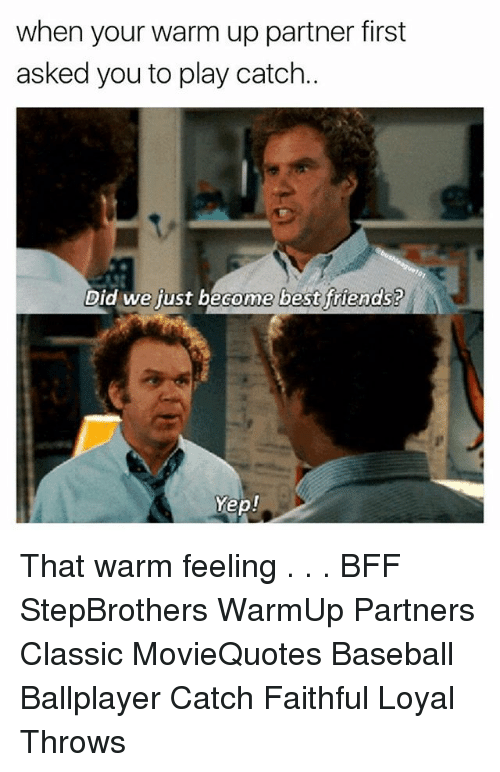 Baseball, Friends, and Memes: when your warm up partner first  asked you to play catch.  Did we fust become best friends?  ome best ftiends?  Yep! That warm feeling . . . BFF StepBrothers WarmUp Partners Classic MovieQuotes Baseball Ballplayer Catch Faithful Loyal Throws