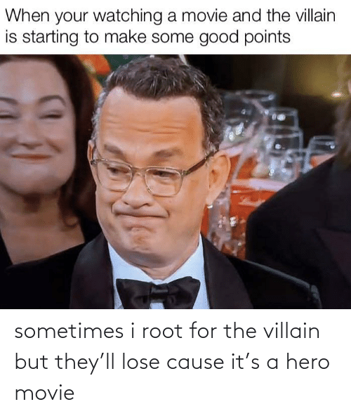 Villain: When your watching a movie and the villain  is starting to make some good points sometimes i root for the villain but they'll lose cause it's a hero movie