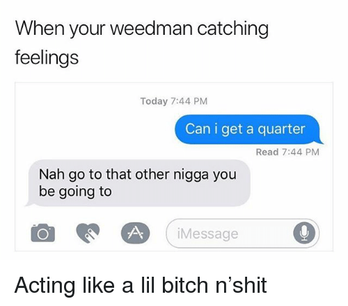 Bitch, Weed, and Marijuana: When your weedman catching  feelings  Today 7:44 PM  Can i get a quarter  Read 7:44 PM  Nah go to that other nigga you  be going to  iMessage Acting like a lil bitch n'shit