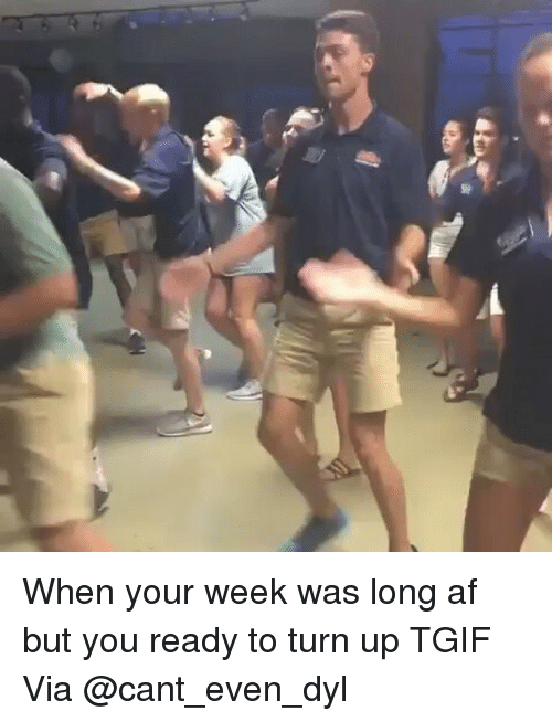 Turn up: When your week was long af but you ready to turn up TGIF Via @cant_even_dyl