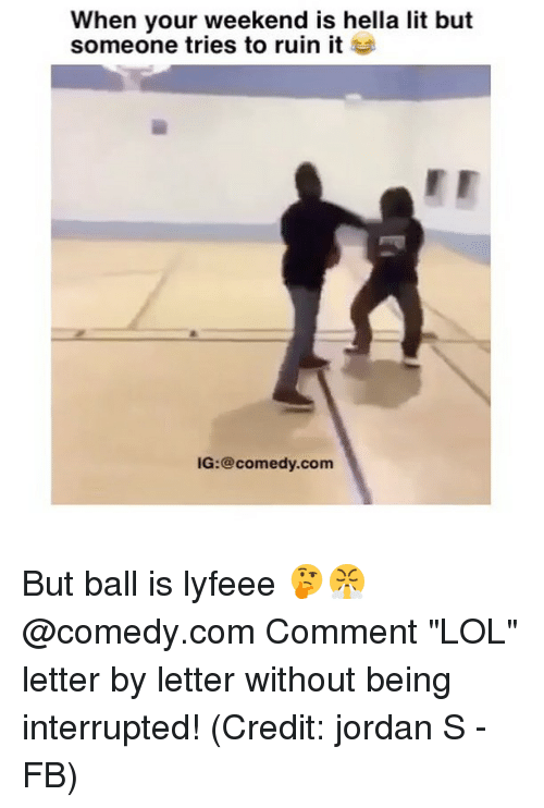 "Memes, 🤖, and Hella: When your weekend is hella lit but  someone tries to ruin it  IG:@comedy.com But ball is lyfeee 🤔😤 @comedy.com Comment ""LOL"" letter by letter without being interrupted! (Credit: jordan S - FB)"