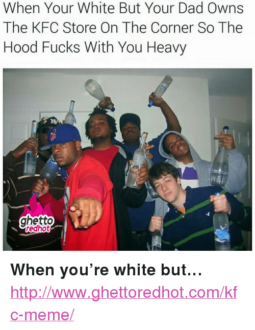 "meme: When Your White But Your Dad Owns  The KFC Store On The Corner So The  Hood Fucks With You Heavy  ghetto  edhot <p><strong>When you&rsquo;re white but&hellip;</strong></p><p><a href=""http://www.ghettoredhot.com/kfc-meme/"">http://www.ghettoredhot.com/kfc-meme/</a></p>"