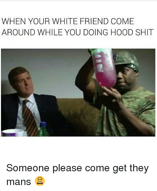 Hood Shit, Dank Memes, and When Your White Friend: WHEN YOUR WHITE FRIEND COME  AROUND WHILE YOU DOING HOOD SHIT Someone please come get they mans 😩