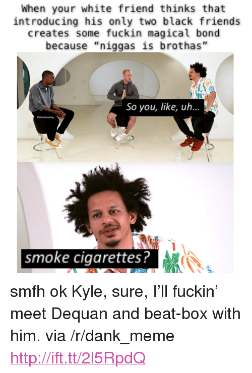 """Black Friends: When your white friend thinks that  introducing his only two black friends  creates some fuckin magical bond  because """"niggas is brothas""""  So you, like, uh...  smoke cigarettes? <p>smfh ok Kyle, sure, I&rsquo;ll fuckin&rsquo; meet Dequan and beat-box with him. via /r/dank_meme <a href=""""http://ift.tt/2l5RpdQ"""">http://ift.tt/2l5RpdQ</a></p>"""