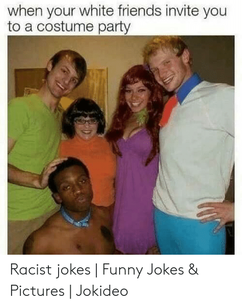 Funny Racist Memes: when your white friends invite you  to a costume party Racist jokes | Funny Jokes & Pictures | Jokideo