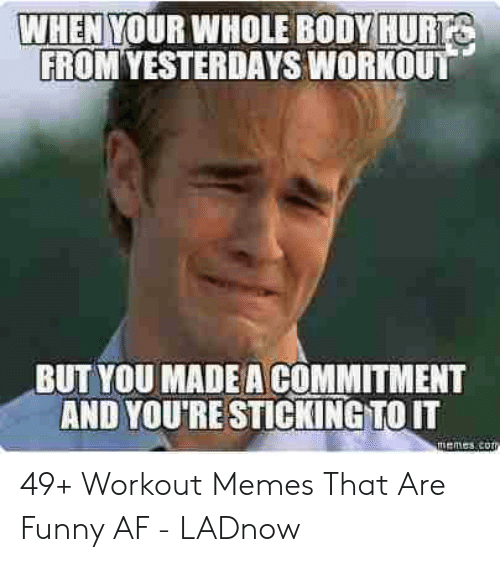 Funny Workout Memes: WHEN YOUR WHOLE BODY HUR  FROM YESTERDAYS WORKOUT  BUT YOU MADE A COMMITMENT  AND YOU'RE STICKING TO IT  memes co 49+ Workout Memes That Are Funny AF - LADnow