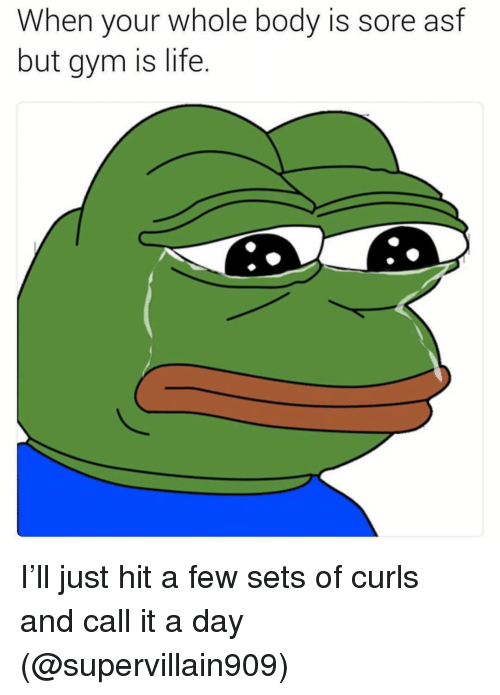 Gym, Life, and Memes: When your whole body is sore asf  but gym is life. I'll just hit a few sets of curls and call it a day (@supervillain909)