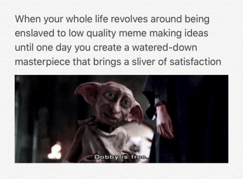 sliver: When your whole life revolves around being  enslaved to low quality meme making ideas  until one day you create a watered-down  masterpiece that brings a sliver of satisfaction  DObbY is free