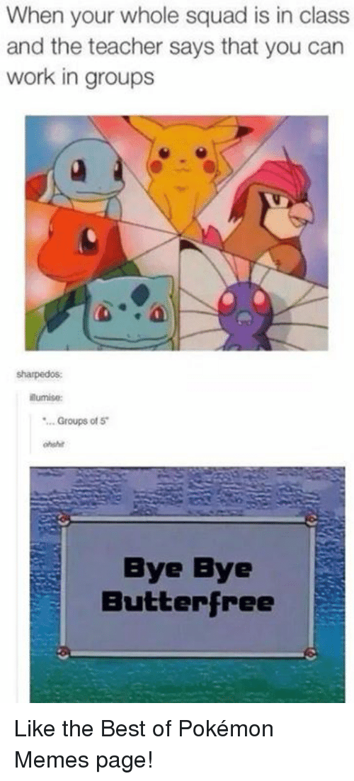 pokemons: When your whole squad is in class  and the teacher says that you can  work in groups  sharpedos  lumise  ..Groups of 5  ohshit  Bye Bye  Butterfree Like the Best of Pokémon Memes page!