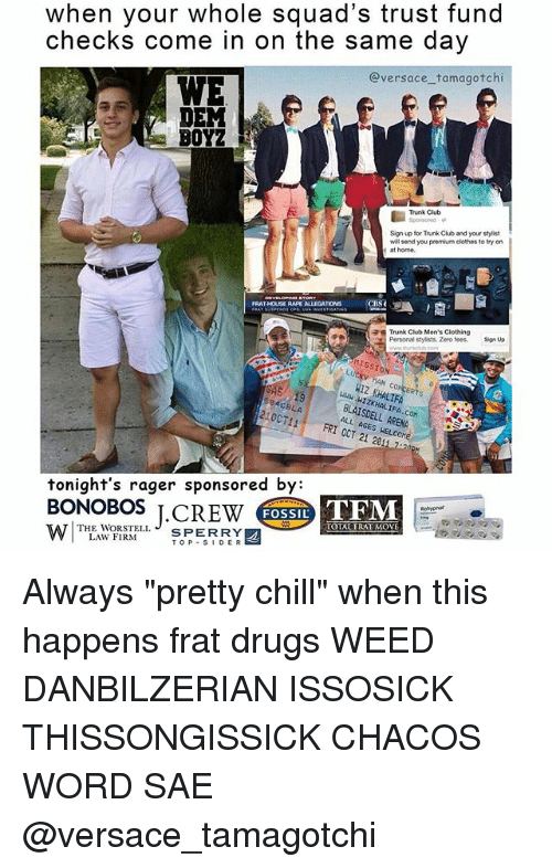"""We Dem Boyz: when your whole squad's trust fund  checks come in on the same day  Versace tamagotchi  WE  DEM  BOYZ  Trunk Club  will send you premium clothes to try on  at home,  CBSC  FRAT HOUSE RAPI ALLEGATIONS  a Trunk Club Men's Clothing  Personal stylists. Zero fees.  Sign up  BLAISDELL ARENA  FRI ACES HEL  OCT tonight's rager sponsored by:  BONOBOS J. CREW  THE WORSTELL  TFM  FOSSIL  TOTAL FRAT MOVE  SPERRY  LAW FIRM  SIDER  TOP Always """"pretty chill"""" when this happens frat drugs WEED DANBILZERIAN ISSOSICK THISSONGISSICK CHACOS WORD SAE @versace_tamagotchi"""