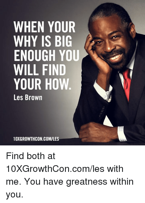 Memes, 🤖, and How: WHEN YOUR  WHY IS BIG  ENOUGH YOU  WILL FIND  YOUR HOW  Les Brown  N.COM/LES  10XGROWTHCON Find both at 10XGrowthCon.com/les with me. You have greatness within you.