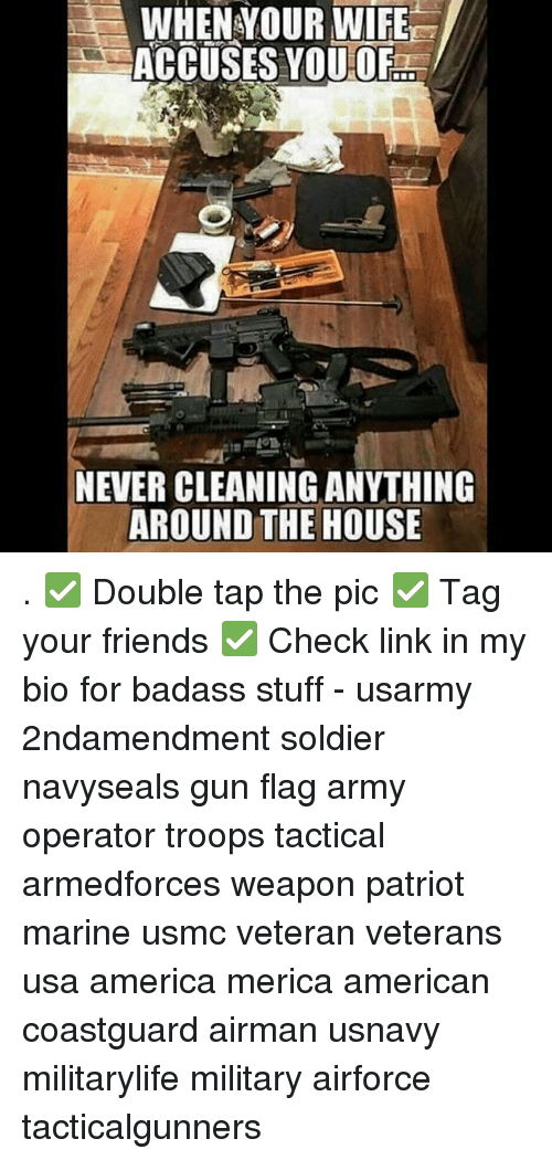 America, Friends, and Memes: WHEN YOUR WIFE  ACCUSES VOU OF...  NEVER CLEANING ANYTHING  AROUND THE HOUSE . ✅ Double tap the pic ✅ Tag your friends ✅ Check link in my bio for badass stuff - usarmy 2ndamendment soldier navyseals gun flag army operator troops tactical armedforces weapon patriot marine usmc veteran veterans usa america merica american coastguard airman usnavy militarylife military airforce tacticalgunners