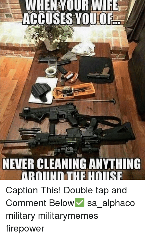 Memes, 🤖, and Tap: WHEN YOUR WIFE  ACCUSES YOU OF  NEVER CLEANINGANYTHING  IAROIINn THE HOLISE Caption This! Double tap and Comment Below✅ sa_alphaco military militarymemes firepower