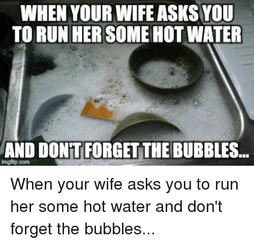 Funny, Run, and Savage: WHEN YOUR WIFE ASKS YOU  TO RUN HER SOME HOT WATER  AND DONT FORGET THE BUBBLES...  lmgflip com When your wife asks you to run her some hot water and don't forget the bubbles...