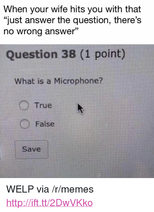 "Just Answer The Question: When your wife hits you with that  ""just answer the question, there's  no wrong answer""  03  Question 38 (1 point)  What is a Microphone?  O True  O False  Save <p>WELP via /r/memes <a href=""http://ift.tt/2DwVKko"">http://ift.tt/2DwVKko</a></p>"