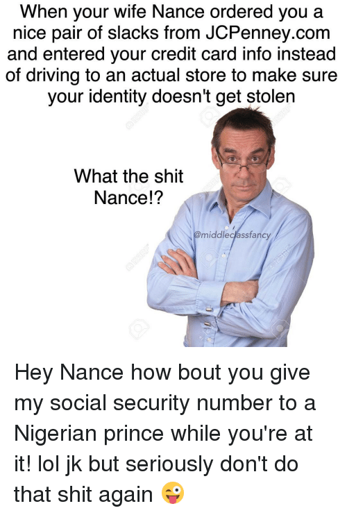 Memes, Nigerian Prince, and Prince: When your wife Nance ordered you a  nice pair of slacks from JCPenney.com  and entered your credit card info instead  of driving to an actual store to make sure  your identity doesn't get stolen  What the shit  Nance!?  @middle class fancy Hey Nance how bout you give my social security number to a Nigerian prince while you're at it! lol jk but seriously don't do that shit again 😜