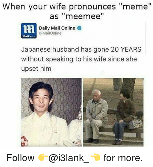 """Pronounce Memes: When your wife pronounces """"meme""""  as """"mee mee  Daily Mail Online  @MailOnline  mailOrine  Japanese husband has gone 20 YEARS  without speaking to his wife since she  upset him Follow 👉@i3lank_👈 for more."""