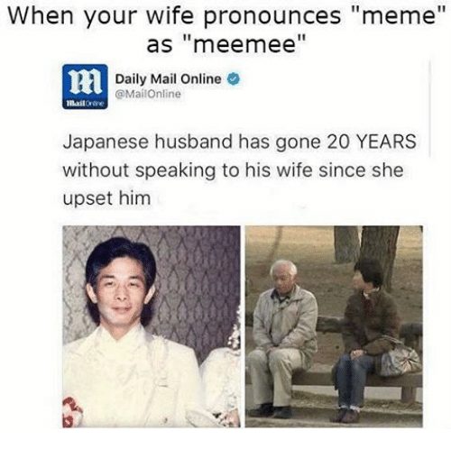 """Pronounce Memes: When your wife pronounces """"meme""""  as """"mee mee  Daily Mail Online  @MailOnline  Japanese husband has gone 20 YEARS  without speaking to his wife since she  upset him"""