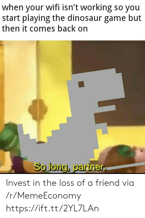 The Loss: when your wifi isn't working so you  start playing the dinosaur game but  then it comes back on  So long, partner Invest in the loss of a friend via /r/MemeEconomy https://ift.tt/2YL7LAn
