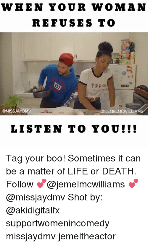 Memes, A Matter, and 🤖: WHEN YOUR WOMAN  REFUSES TO  papa  @MISS AYDMV  JEMELMCWILLIA  LISTEN TO YOU! Tag your boo! Sometimes it can be a matter of LIFE or DEATH. Follow 💕@jemelmcwilliams 💕@missjaydmv Shot by: @akidigitalfx supportwomenincomedy missjaydmv jemeltheactor
