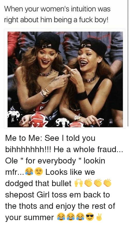 """Bulletted: When your women's intuition was  right about him being a fuck boy! Me to Me: See I told you bihhhhhhh!!! He a whole fraud... Ole """" for everybody """" lookin mfr...😂😒 Looks like we dodged that bullet 🙌👏👏👏 shepost Girl toss em back to the thots and enjoy the rest of your summer 😂😂😂😎✌"""