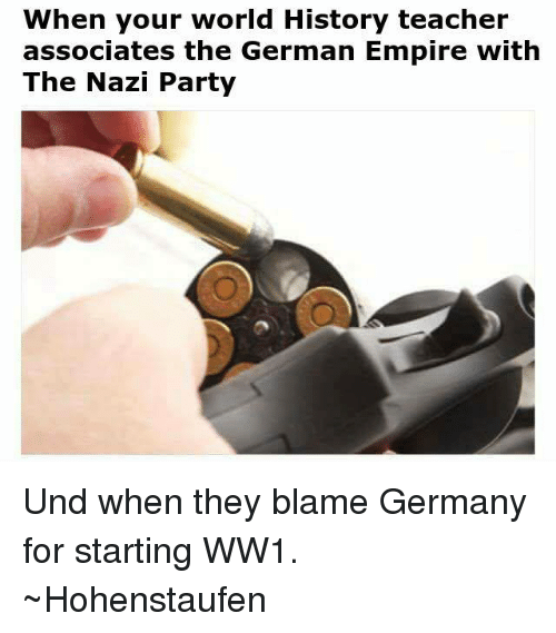 Empire: When your world History teacher  associates the German Empire with  The Nazi Party Und when they blame Germany for starting WW1.  ~Hohenstaufen