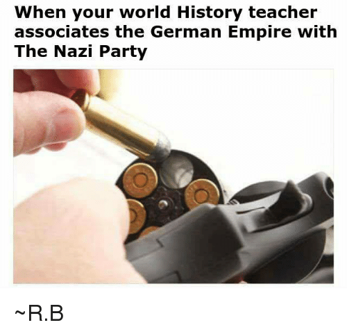 Empire: When your world History teacher  associates the German Empire with  The Nazi Party ~R.B