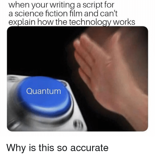 science fiction film: when your writing a script for  a science fiction film and can't  explain how the technology works  Quantum Why is this so accurate