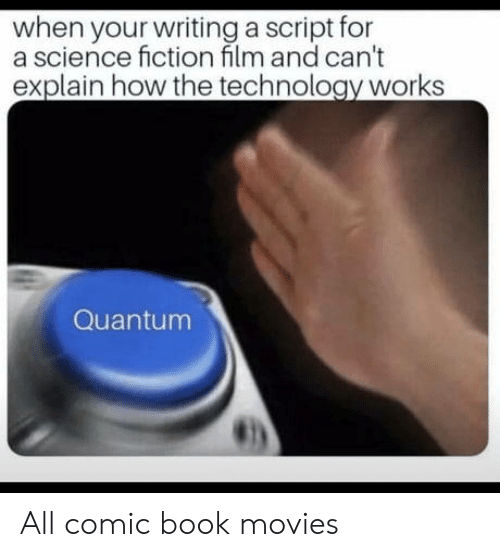 science fiction film: when your writing a script for  a science fiction film and can't  explain how the technology works  Quantum  虹) All comic book movies