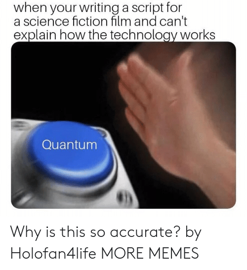 science fiction film: when your writing a script for  a science fiction film and can't  explain how the technology works  Quantum Why is this so accurate? by Holofan4life MORE MEMES