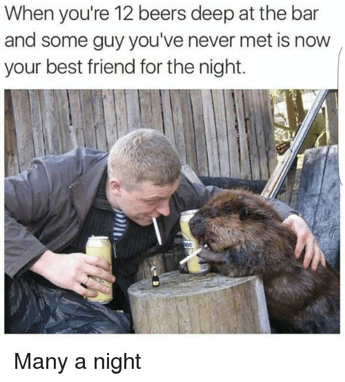 Now Your: When you're 12 beers deep at the bar  and some guy you've never met is now  your best friend for the night. Many a night