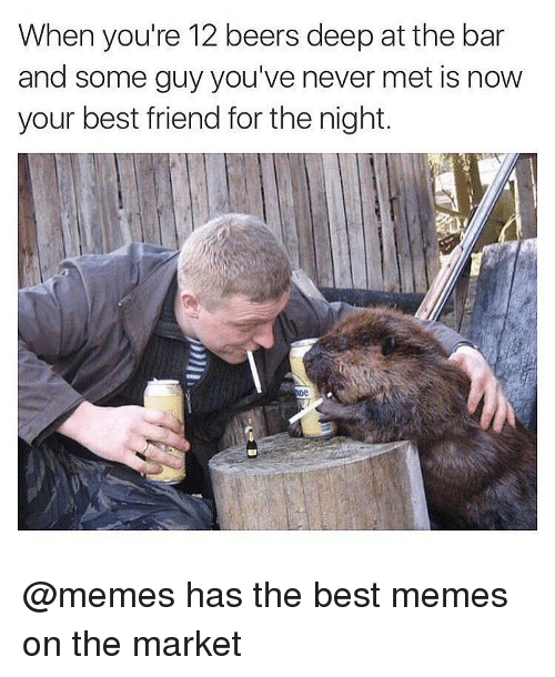 Beer, Best Friend, and Meme: When you're 12 beers deep at the bar  and some guy you've never met is now  your best friend for the night. @memes has the best memes on the market