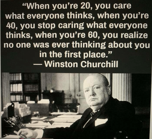 """Winston Churchill: """"When you're 20, you care  what everyone thinks, when you're  40, you stop caring what everyone  thinks, when you're 60, you realize  no one was ever thinking about you  in the first place.'""""  - Winston Churchill"""