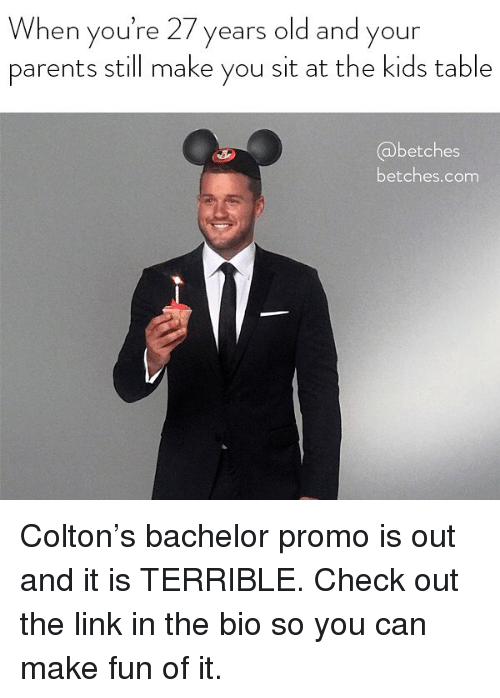 Colton: When you're 27 years old and your  parents still make you sit at the kids table  betches  betches.com Colton's bachelor promo is out and it is TERRIBLE. Check out the link in the bio so you can make fun of it.