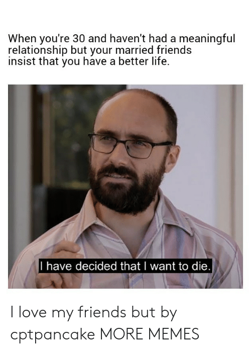 better life: When you're 30 and haven't had a meaningful  relationship but your married friends  insist that you have a better life.  I have decided thatl want to die I love my friends but by cptpancake MORE MEMES