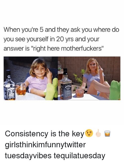 "Funny, Consistency, and Answers: When you're 5 and they ask you where do  you see yourself in 20 yrs and your  answer is ""right here motherfuckers"" Consistency is the key😉🖕🏻🥃 girlsthinkimfunnytwitter tuesdayvibes tequilatuesday"
