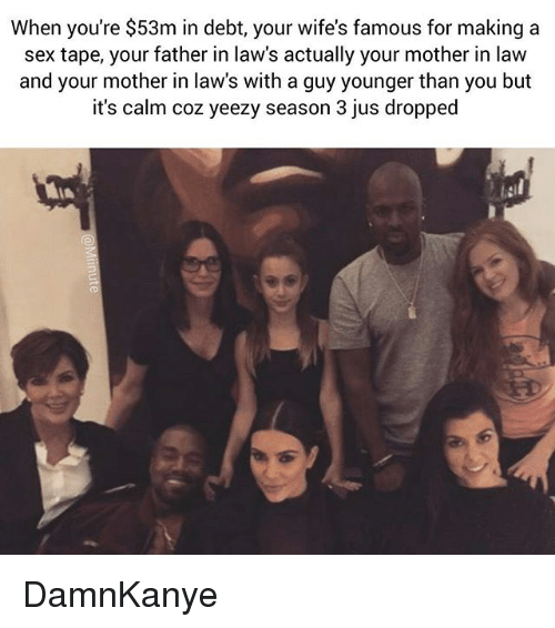 Funny, Sex, and Yeezy: When you're $53m in debt, your wife's famous for making a  sex tape, your father in law's actually your mother in law  and your mother in law's with a guy younger than you but  it's calm coz yeezy season 3 jus dropped DamnKanye