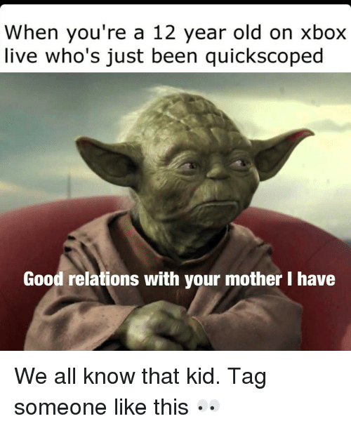 Memes, Xbox Live, and Tag Someone: When you're a 12 year old on Xbox  live who's just been quickscoped  Good relations with your mother I have We all know that kid. Tag someone like this 👀