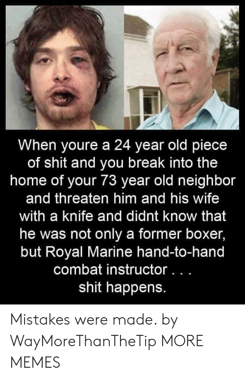Boxer: When youre a 24 year old piece  of shit and you break into the  home of your 73 year old neighbor  and threaten him and his wife  with a knife and didnt know that  he was not only a former boxer,  but Royal Marine hand-to-hand  combat instructor. . .  shit happens. Mistakes were made. by WayMoreThanTheTip MORE MEMES