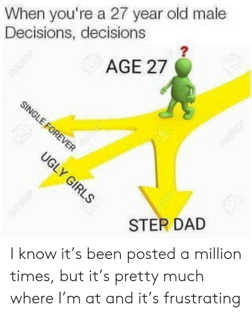 year-old-male: When you're a 27 year old male  Decisions, decisions  2  AGE 27  STEP DAD I know it's been posted a million times, but it's pretty much where I'm at and it's frustrating