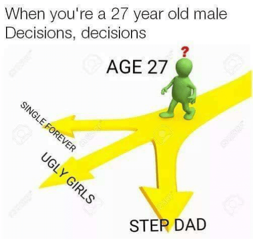 year-old-male: When you're a 27 year old male  Decisions, decisions  AGE 27  STEP DAD