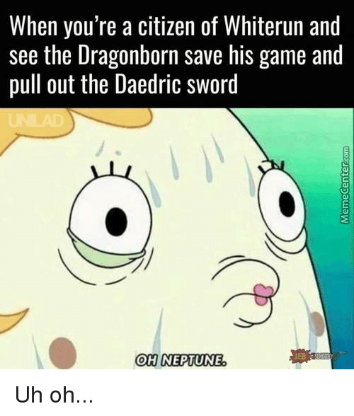 Memes, Pull Out, and Sword: When you're a citizen of Whiterun and  see the Dragonborn save his game and  pull out the Daedric sword  OH NEPTUNE Uh oh...