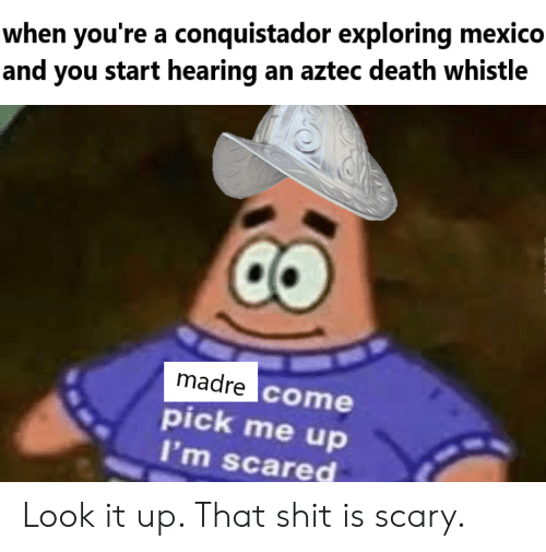 Conquistador: when you're a conquistador exploring mexico  and you start hearing an aztec death whistle  madre come  pick me up  I'm scared Look it up. That shit is scary.
