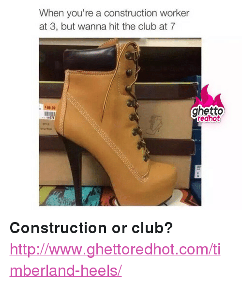 "Ghetto Redhot: When you're a construction worker  at 3, but wanna hit the club at 7  $99.99  ghetto  redhot <p><strong>Construction or club?</strong></p><p><a href=""http://www.ghettoredhot.com/timberland-heels/"">http://www.ghettoredhot.com/timberland-heels/</a></p>"